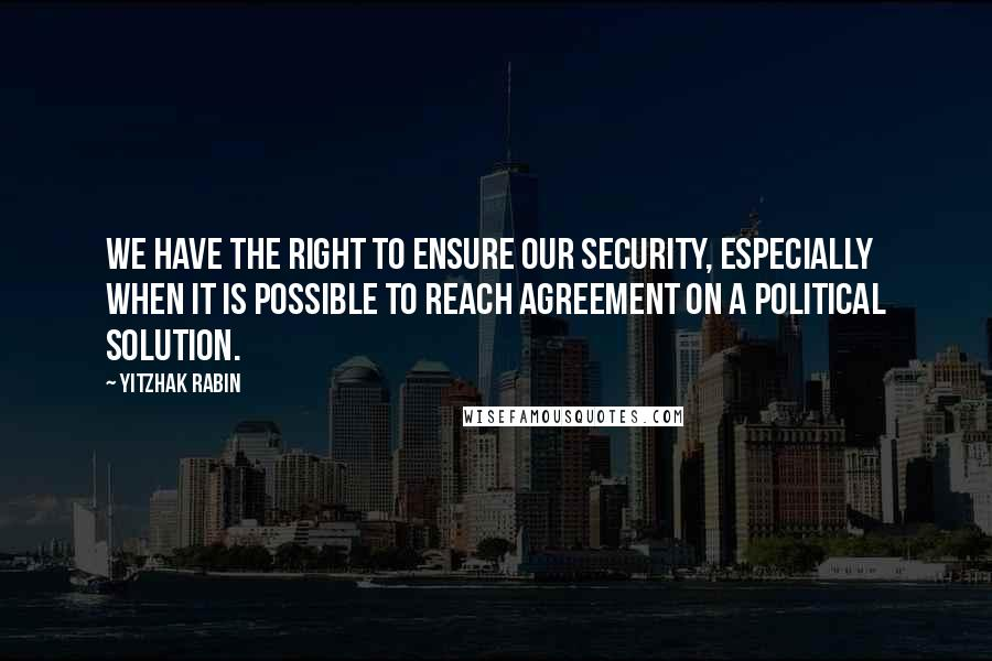 Yitzhak Rabin quotes: We have the right to ensure our security, especially when it is possible to reach agreement on a political solution.