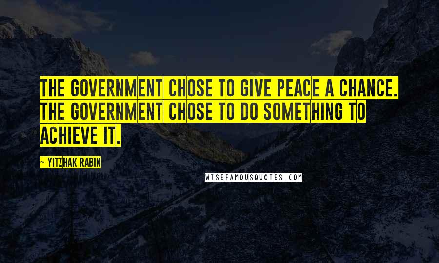 Yitzhak Rabin quotes: The Government chose to give peace a chance. The Government chose to do something to achieve it.