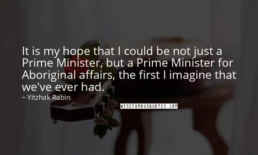 Yitzhak Rabin quotes: It is my hope that I could be not just a Prime Minister, but a Prime Minister for Aboriginal affairs, the first I imagine that we've ever had.