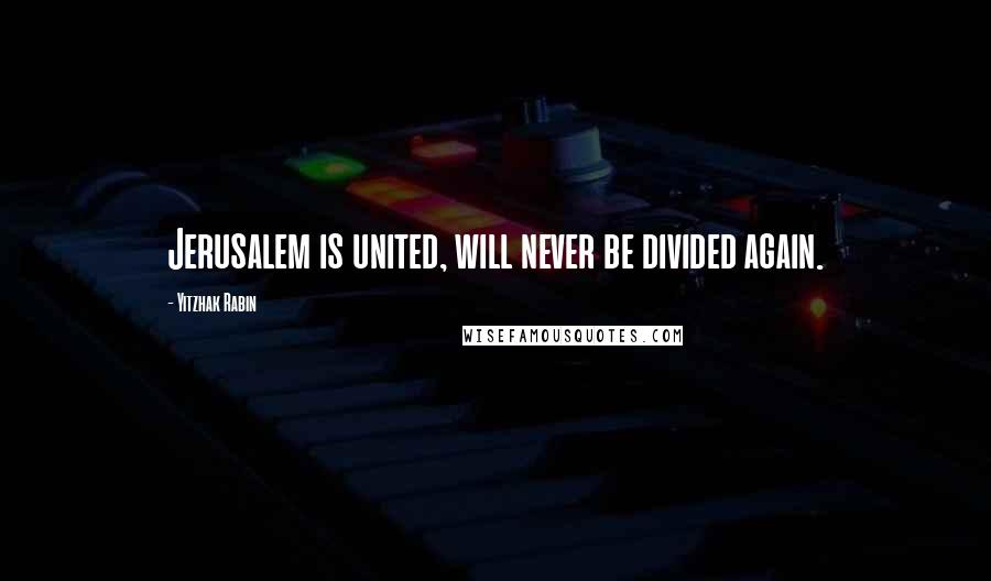 Yitzhak Rabin quotes: Jerusalem is united, will never be divided again.
