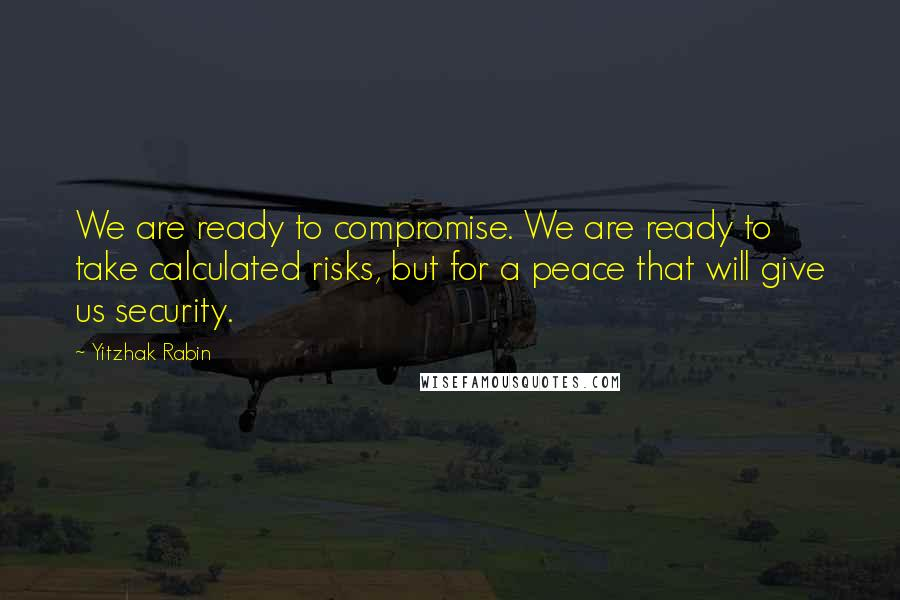 Yitzhak Rabin quotes: We are ready to compromise. We are ready to take calculated risks, but for a peace that will give us security.