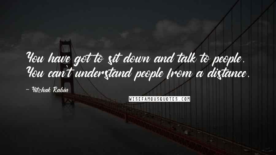 Yitzhak Rabin quotes: You have got to sit down and talk to people. You can't understand people from a distance.