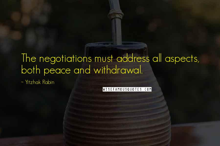 Yitzhak Rabin quotes: The negotiations must address all aspects, both peace and withdrawal.