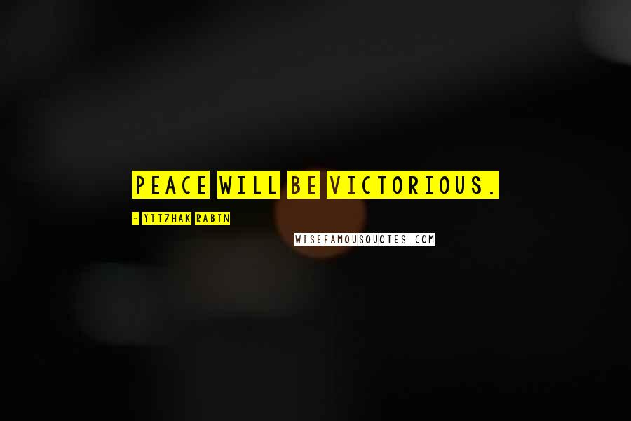 Yitzhak Rabin quotes: Peace will be victorious.