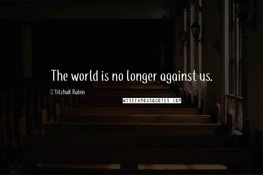 Yitzhak Rabin quotes: The world is no longer against us.