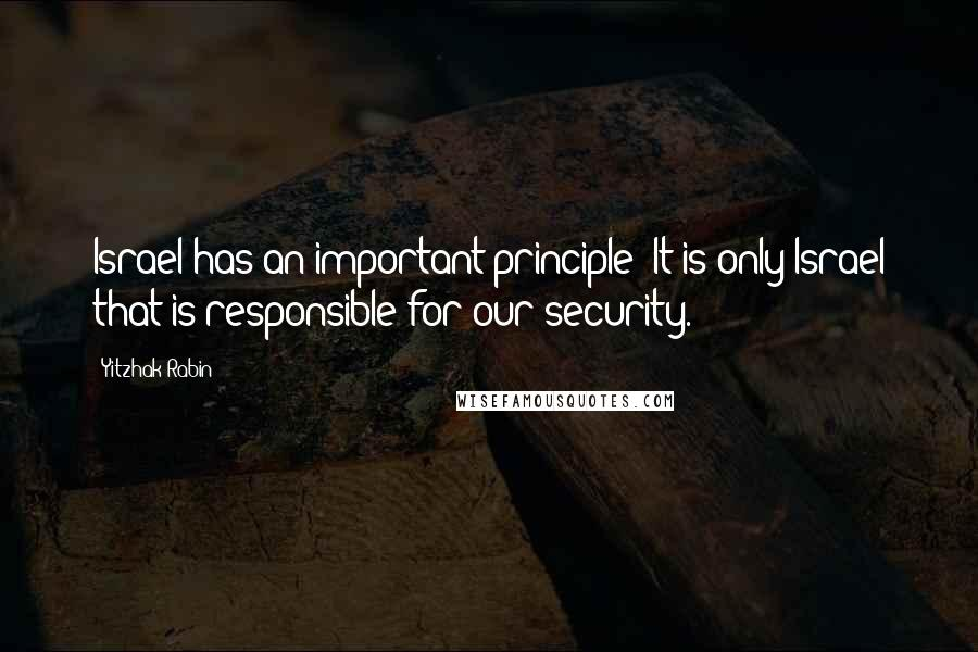 Yitzhak Rabin quotes: Israel has an important principle: It is only Israel that is responsible for our security.
