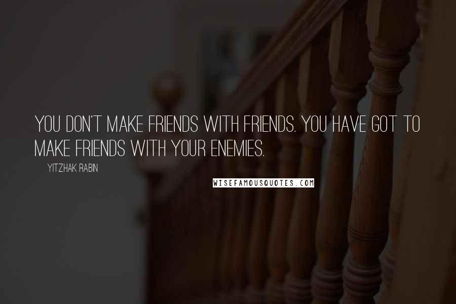 Yitzhak Rabin quotes: You don't make friends with friends. You have got to make friends with your enemies.