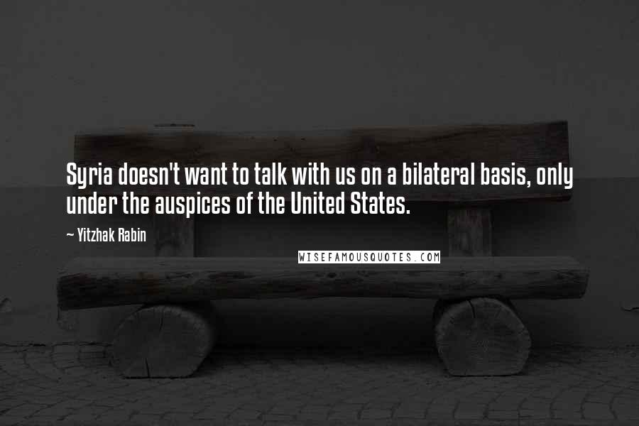 Yitzhak Rabin quotes: Syria doesn't want to talk with us on a bilateral basis, only under the auspices of the United States.