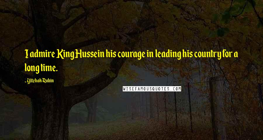 Yitzhak Rabin quotes: I admire King Hussein his courage in leading his country for a long time.