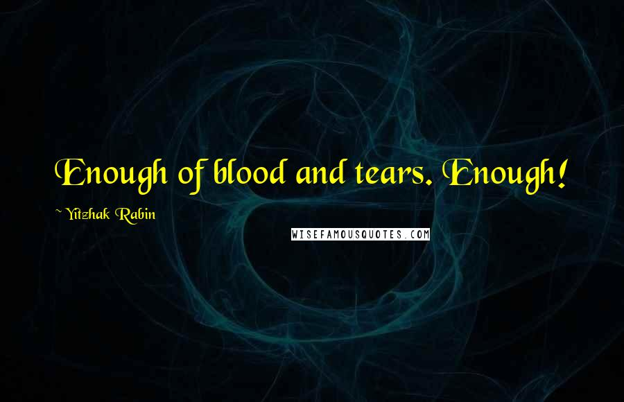 Yitzhak Rabin quotes: Enough of blood and tears. Enough!