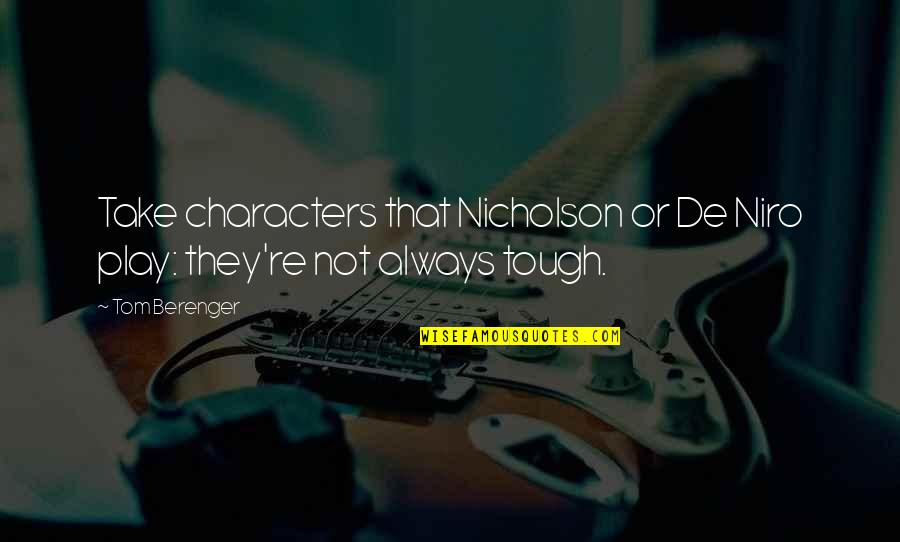 Ymcmb Song Quotes By Tom Berenger: Take characters that Nicholson or De Niro play: