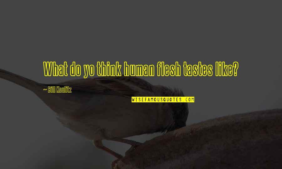 Yo Yo Quotes By Bill Kaulitz: What do yo think human flesh tastes like?