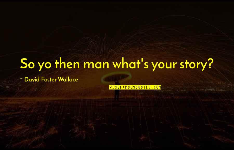 Yo Yo Quotes By David Foster Wallace: So yo then man what's your story?