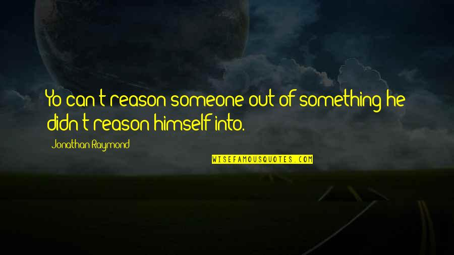Yo Yo Quotes By Jonathan Raymond: Yo can't reason someone out of something he