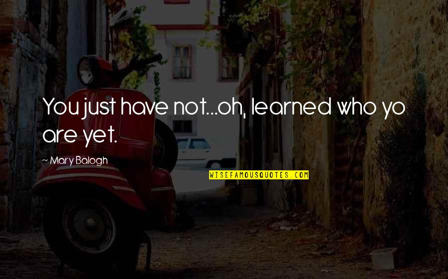 Yo Yo Quotes By Mary Balogh: You just have not...oh, learned who yo are