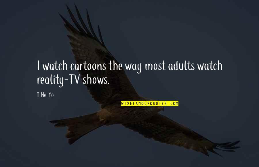 Yo Yo Quotes By Ne-Yo: I watch cartoons the way most adults watch