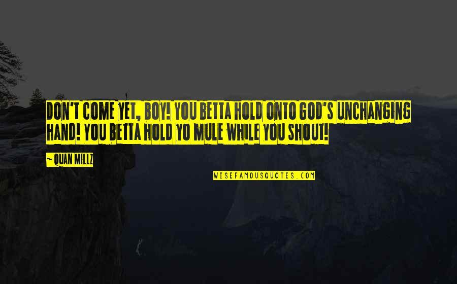 Yo Yo Quotes By Quan Millz: Don't come yet, boy! You betta hold onto