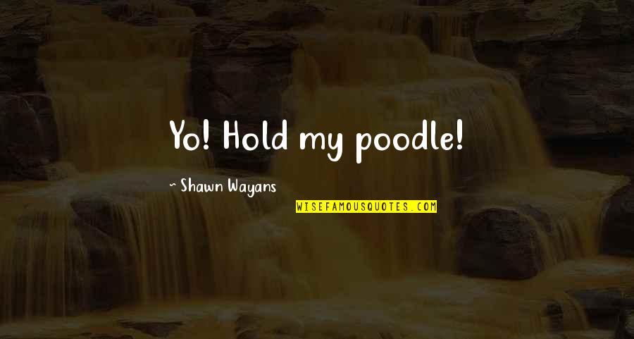 Yo Yo Quotes By Shawn Wayans: Yo! Hold my poodle!