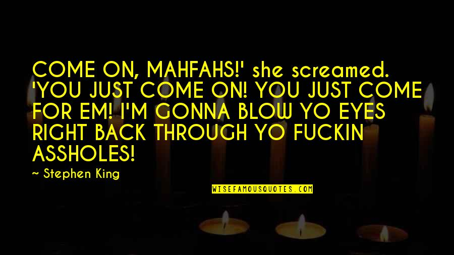 Yo Yo Quotes By Stephen King: COME ON, MAHFAHS!' she screamed. 'YOU JUST COME