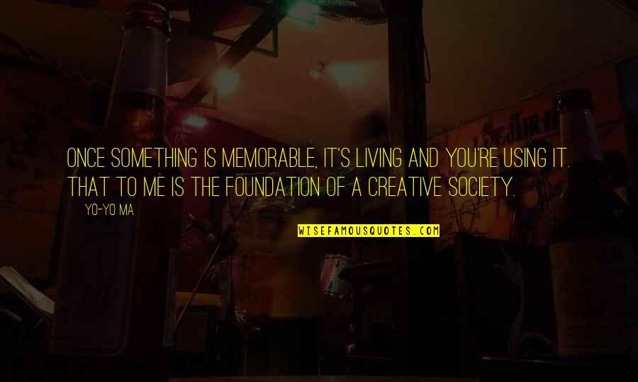 Yo Yo Quotes By Yo-Yo Ma: Once something is memorable, it's living and you're