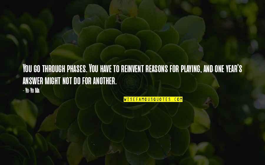 Yo Yo Quotes By Yo-Yo Ma: You go through phases. You have to reinvent