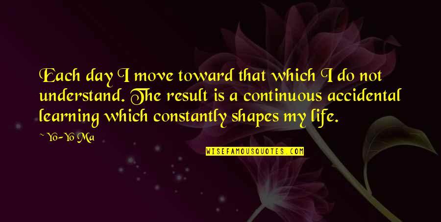 Yo Yo Quotes By Yo-Yo Ma: Each day I move toward that which I