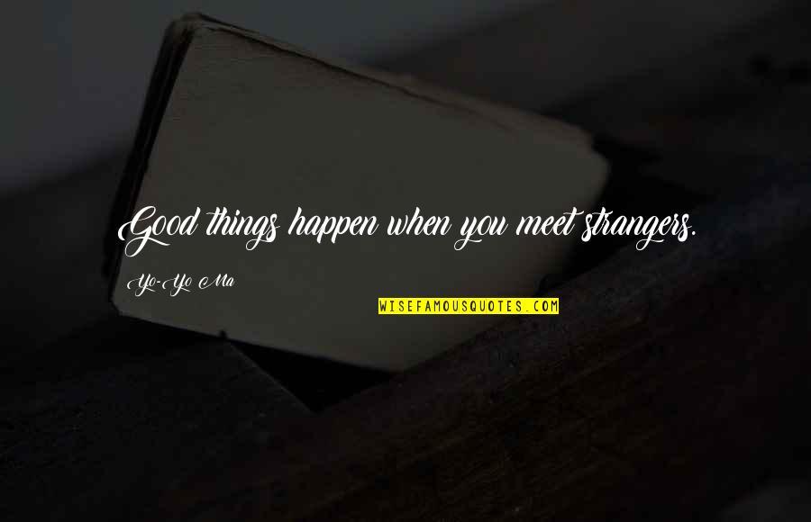 Yo Yo Quotes By Yo-Yo Ma: Good things happen when you meet strangers.