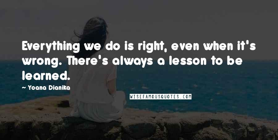 Yoana Dianika quotes: Everything we do is right, even when it's wrong. There's always a lesson to be learned.
