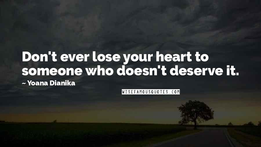 Yoana Dianika quotes: Don't ever lose your heart to someone who doesn't deserve it.