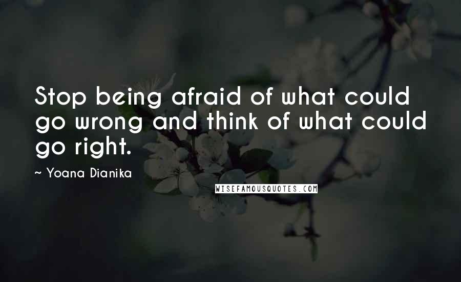 Yoana Dianika quotes: Stop being afraid of what could go wrong and think of what could go right.