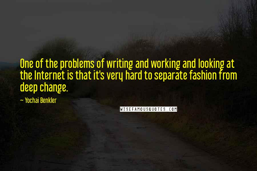 Yochai Benkler quotes: One of the problems of writing and working and looking at the Internet is that it's very hard to separate fashion from deep change.
