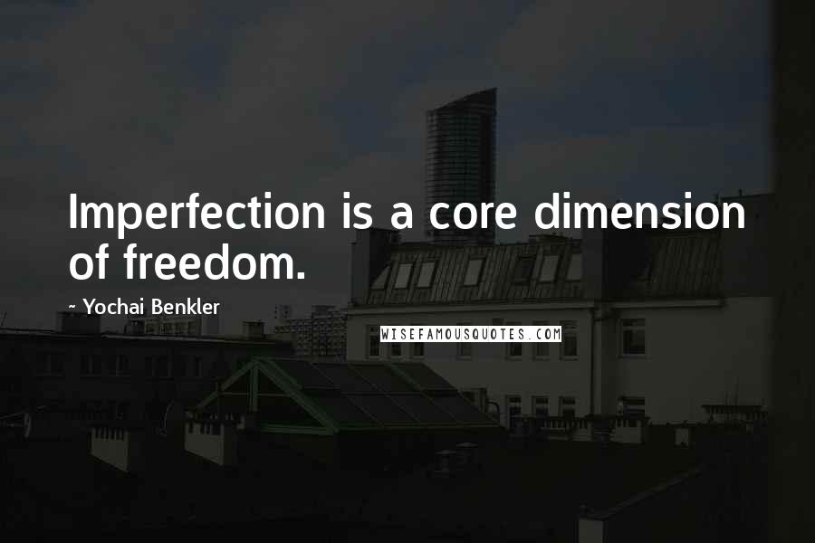 Yochai Benkler quotes: Imperfection is a core dimension of freedom.