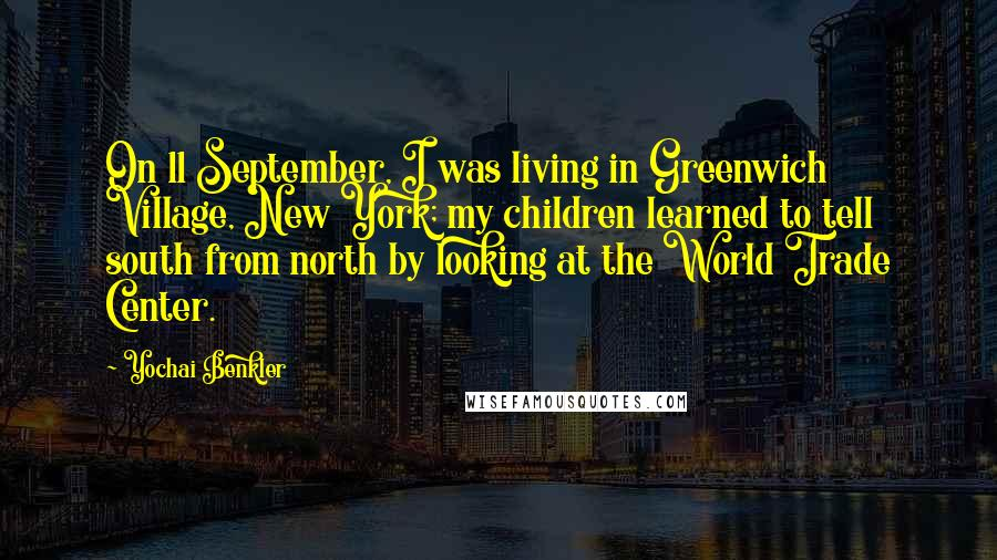 Yochai Benkler quotes: On 11 September, I was living in Greenwich Village, New York; my children learned to tell south from north by looking at the World Trade Center.