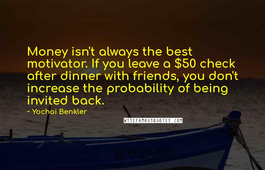 Yochai Benkler quotes: Money isn't always the best motivator. If you leave a $50 check after dinner with friends, you don't increase the probability of being invited back.
