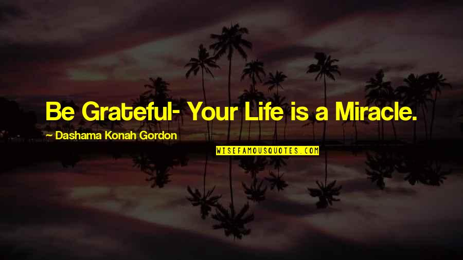 Yoga And Happiness Quotes By Dashama Konah Gordon: Be Grateful- Your Life is a Miracle.