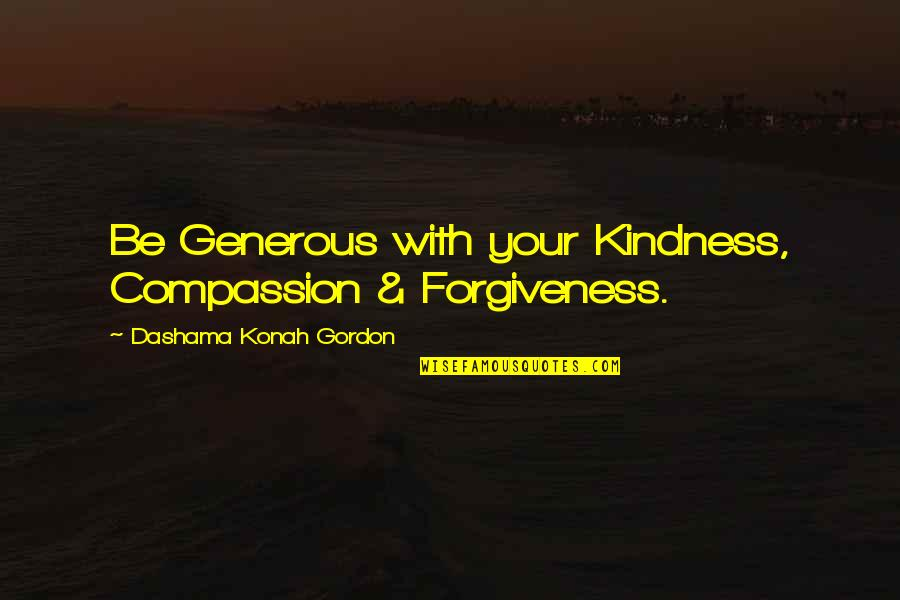 Yoga And Happiness Quotes By Dashama Konah Gordon: Be Generous with your Kindness, Compassion & Forgiveness.