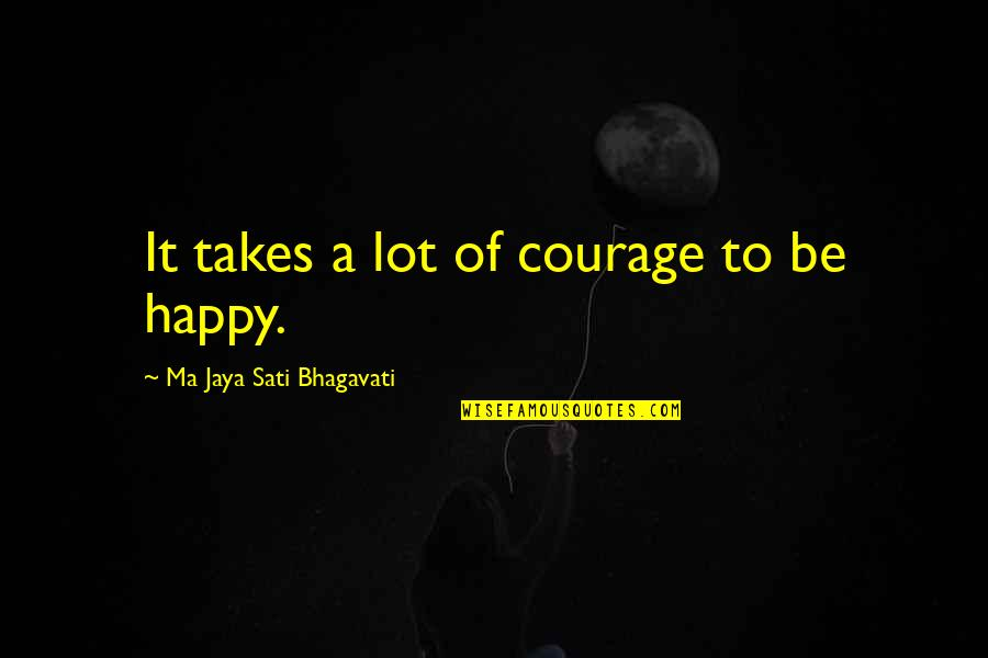 Yoga And Happiness Quotes By Ma Jaya Sati Bhagavati: It takes a lot of courage to be
