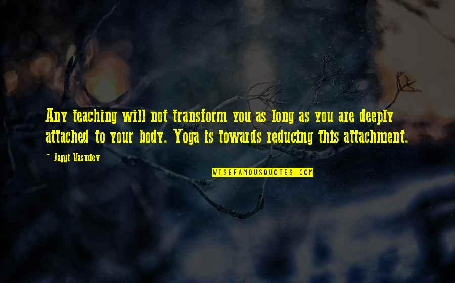 Yoga Non Attachment Quotes By Jaggi Vasudev: Any teaching will not transform you as long