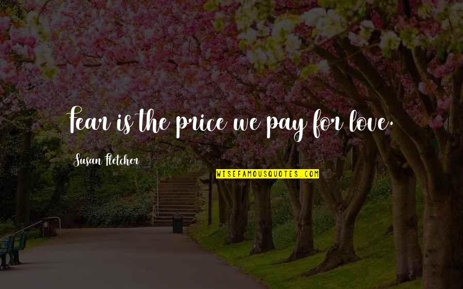Yoga Retreat Quotes By Susan Fletcher: Fear is the price we pay for love.