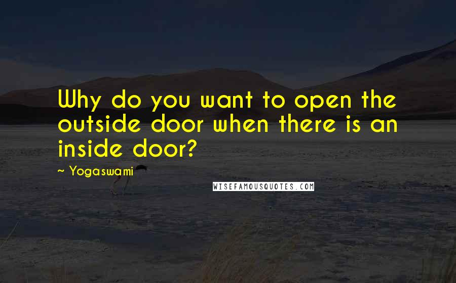 Yogaswami quotes: Why do you want to open the outside door when there is an inside door?