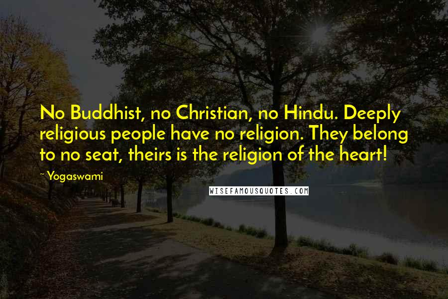 Yogaswami quotes: No Buddhist, no Christian, no Hindu. Deeply religious people have no religion. They belong to no seat, theirs is the religion of the heart!