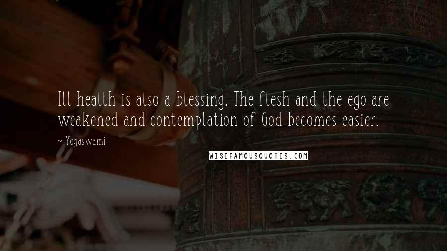 Yogaswami quotes: Ill health is also a blessing. The flesh and the ego are weakened and contemplation of God becomes easier.