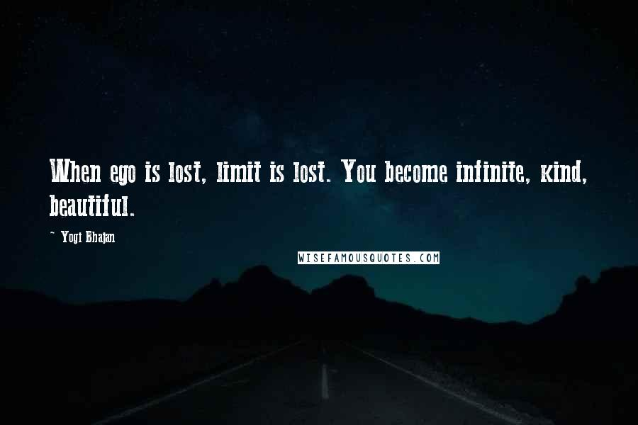 Yogi Bhajan quotes: When ego is lost, limit is lost. You become infinite, kind, beautiful.