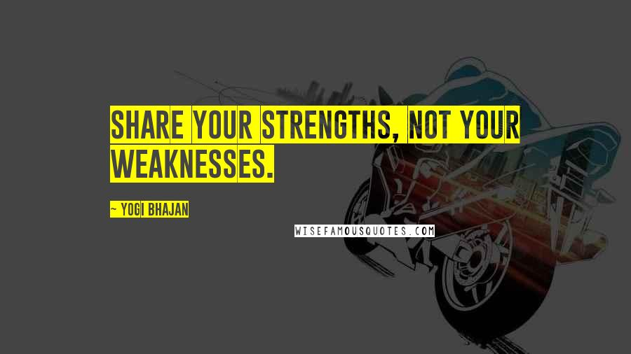 Yogi Bhajan quotes: Share your strengths, not your weaknesses.