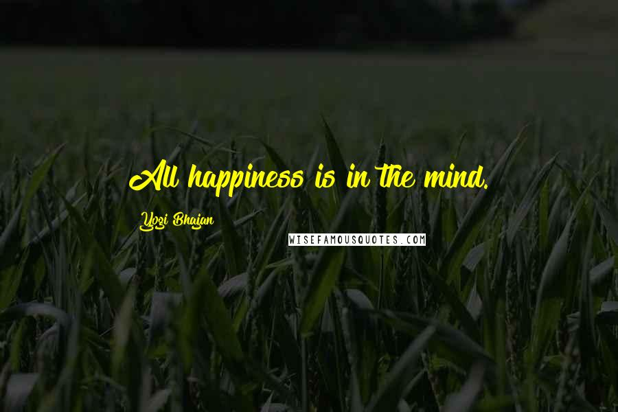 Yogi Bhajan quotes: All happiness is in the mind.