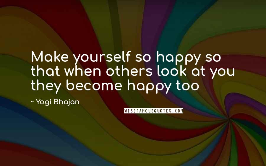 Yogi Bhajan quotes: Make yourself so happy so that when others look at you they become happy too