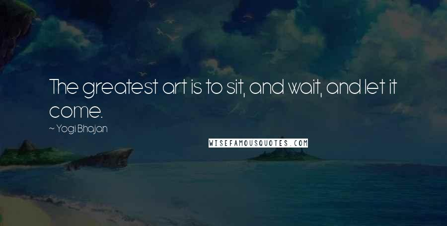 Yogi Bhajan quotes: The greatest art is to sit, and wait, and let it come.