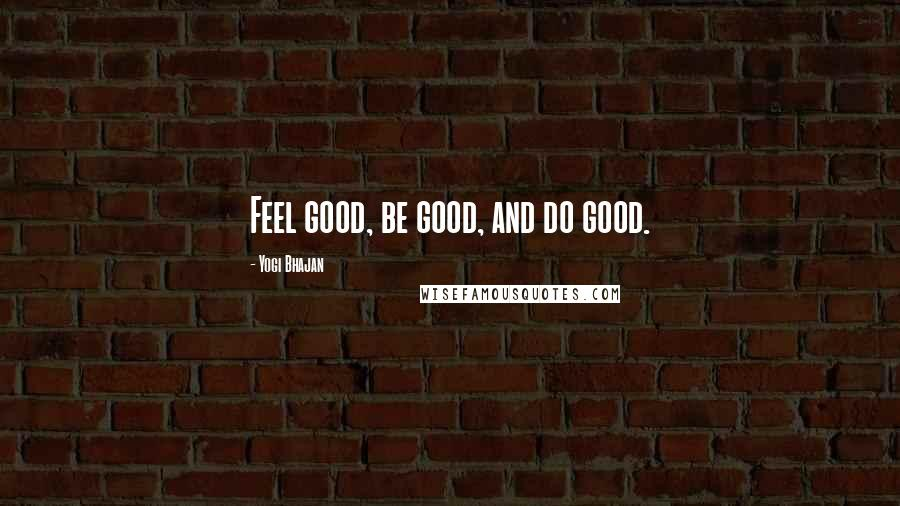 Yogi Bhajan quotes: Feel good, be good, and do good.