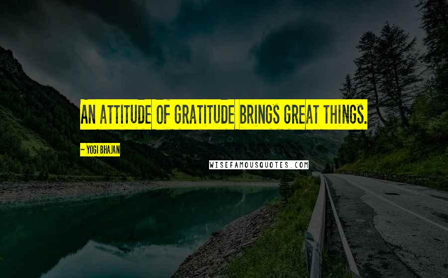 Yogi Bhajan quotes: An attitude of gratitude brings great things.