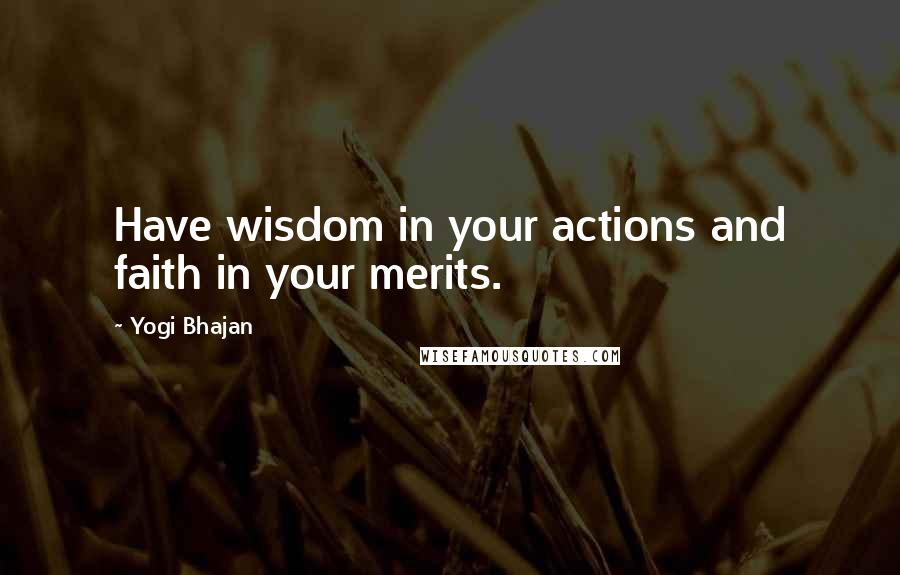 Yogi Bhajan quotes: Have wisdom in your actions and faith in your merits.